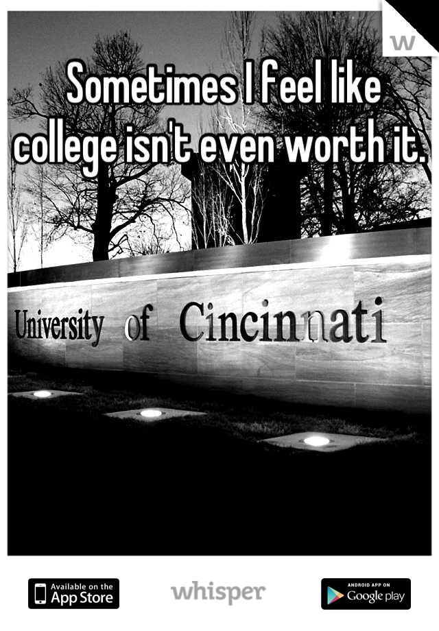 Sometimes I feel like college isn't even worth it.