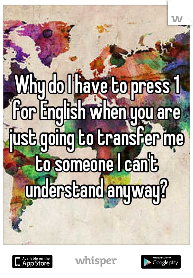 Why do I have to press 1 for English when you are just going to transfer me to someone I can't understand anyway?
