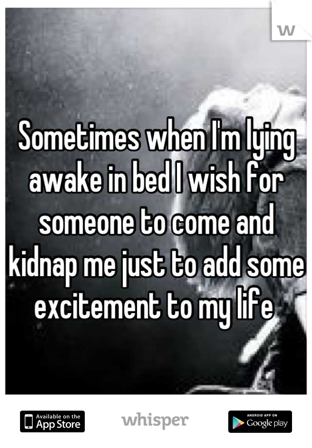 Sometimes when I'm lying awake in bed I wish for someone to come and kidnap me just to add some excitement to my life
