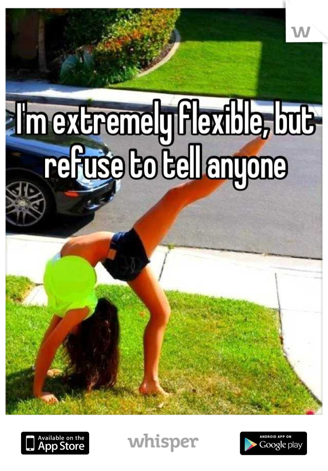 I'm extremely flexible, but refuse to tell anyone