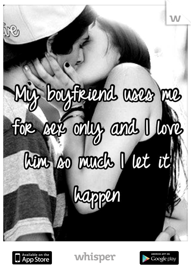 My boyfriend uses me for sex only and I love him so much I let it happen