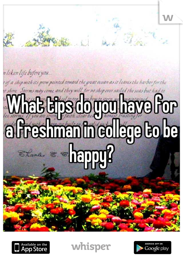 What tips do you have for a freshman in college to be happy?