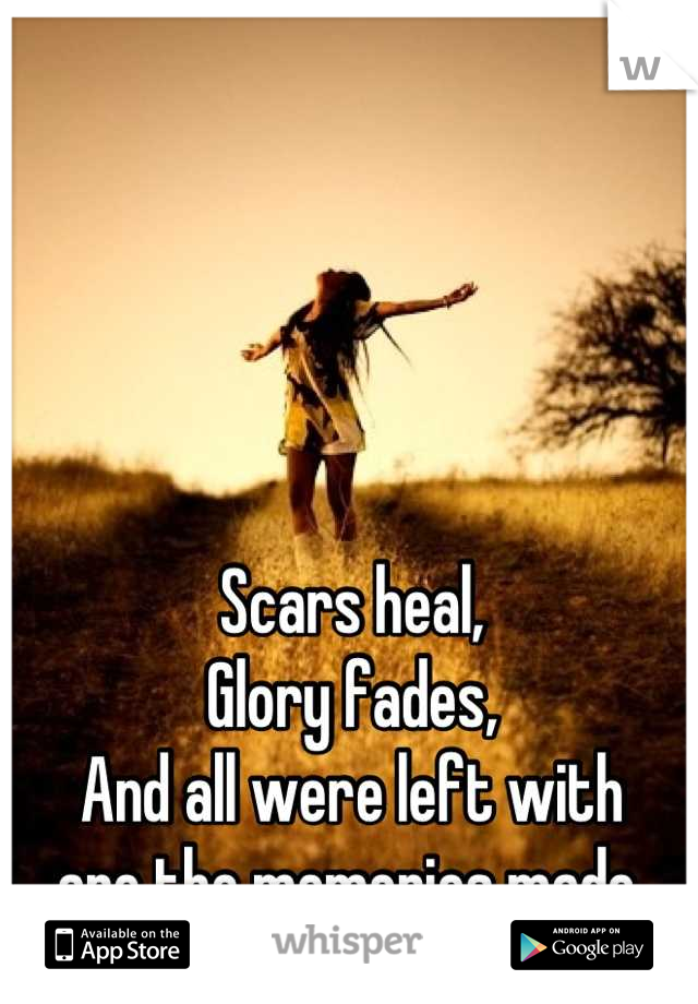 Scars heal, Glory fades, And all were left with  are the memories made.