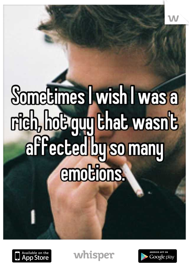 Sometimes I wish I was a rich, hot guy that wasn't affected by so many emotions.