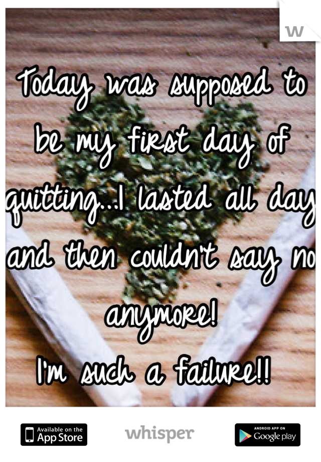 Today was supposed to be my first day of quitting...I lasted all day and then couldn't say no anymore!  I'm such a failure!!