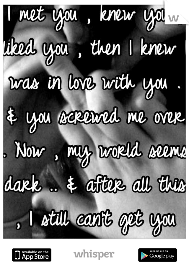 I met you , knew you , liked you , then I knew I was in love with you . & you screwed me over . Now , my world seems dark .. & after all this , I still can't get you outta my head .. </3