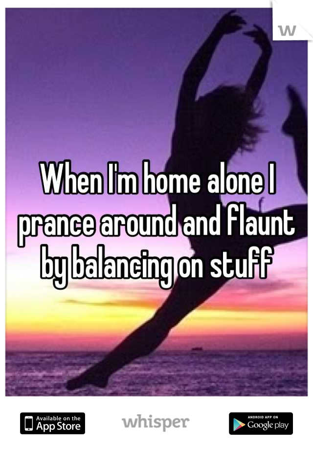 When I'm home alone I prance around and flaunt by balancing on stuff