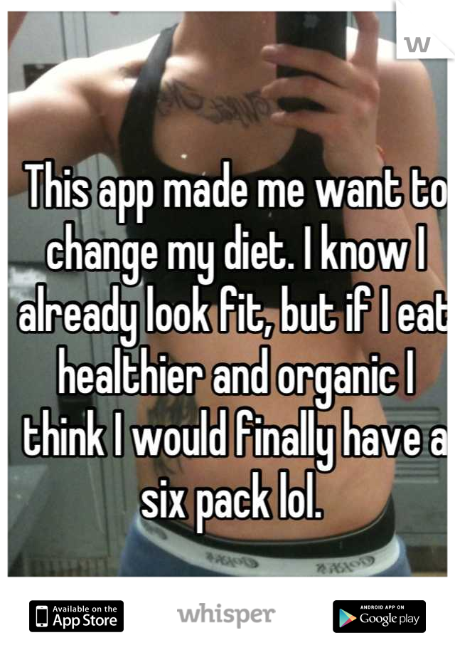 This app made me want to change my diet. I know I already look fit, but if I eat healthier and organic I think I would finally have a six pack lol.