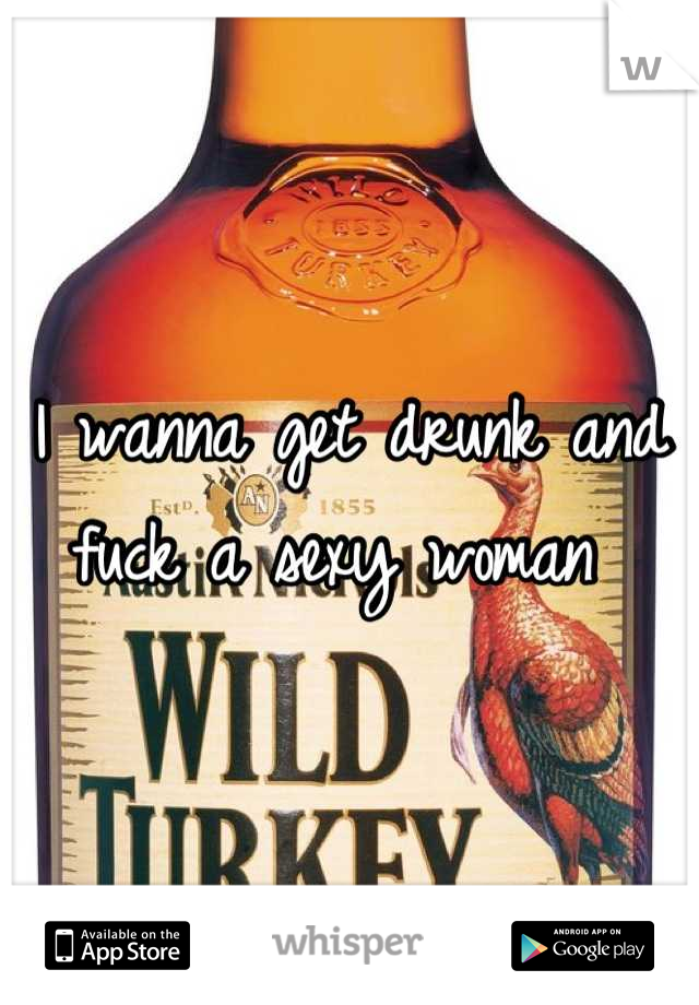 I wanna get drunk and fuck a sexy woman
