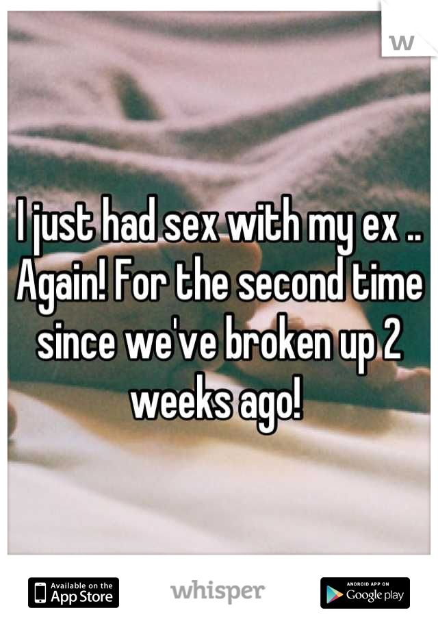 I just had sex with my ex .. Again! For the second time since we've broken up 2 weeks ago!