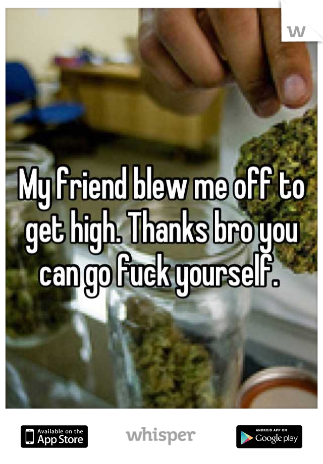 My friend blew me off to get high. Thanks bro you can go fuck yourself.