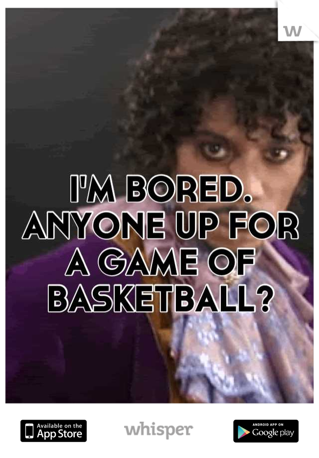 I'M BORED. ANYONE UP FOR A GAME OF BASKETBALL?