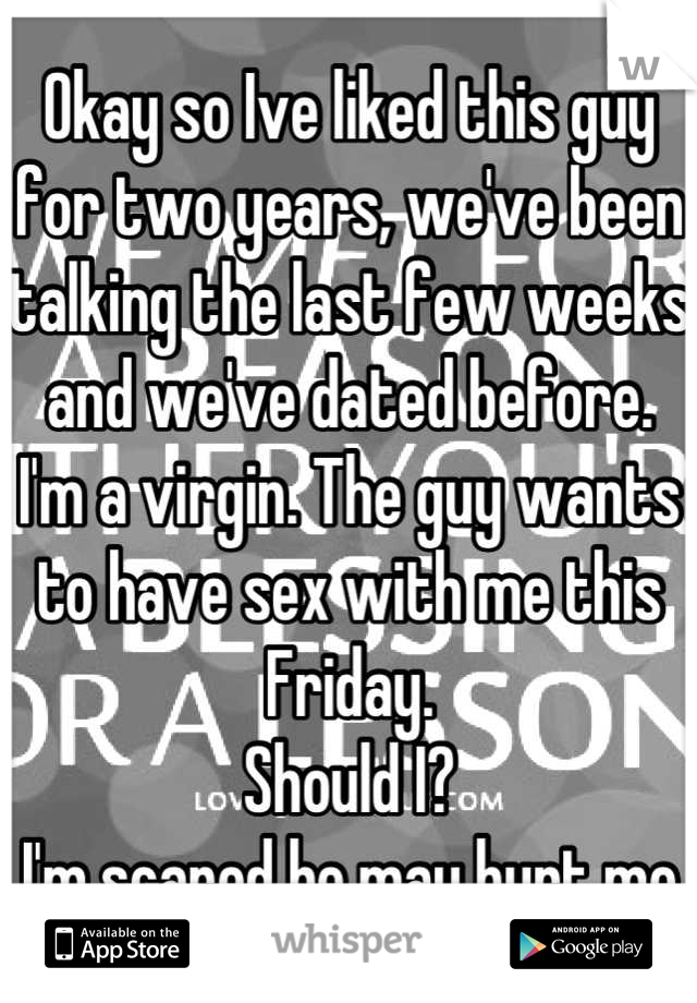 Okay so Ive liked this guy for two years, we've been talking the last few weeks and we've dated before. I'm a virgin. The guy wants to have sex with me this Friday. Should I? I'm scared he may hurt me