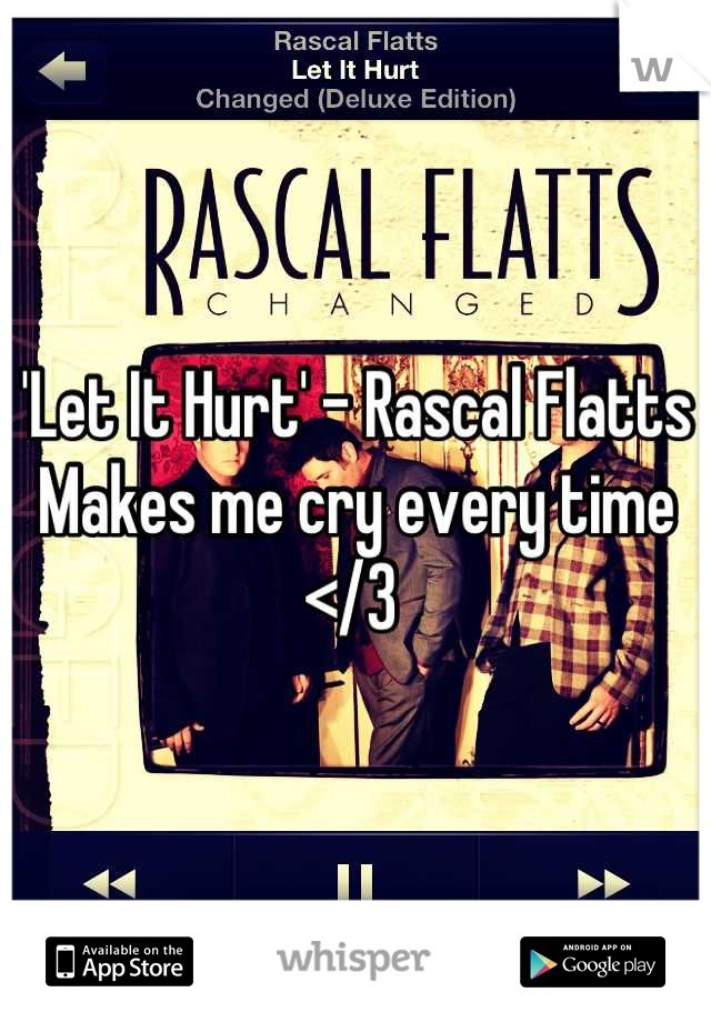 'Let It Hurt' - Rascal Flatts  Makes me cry every time </3