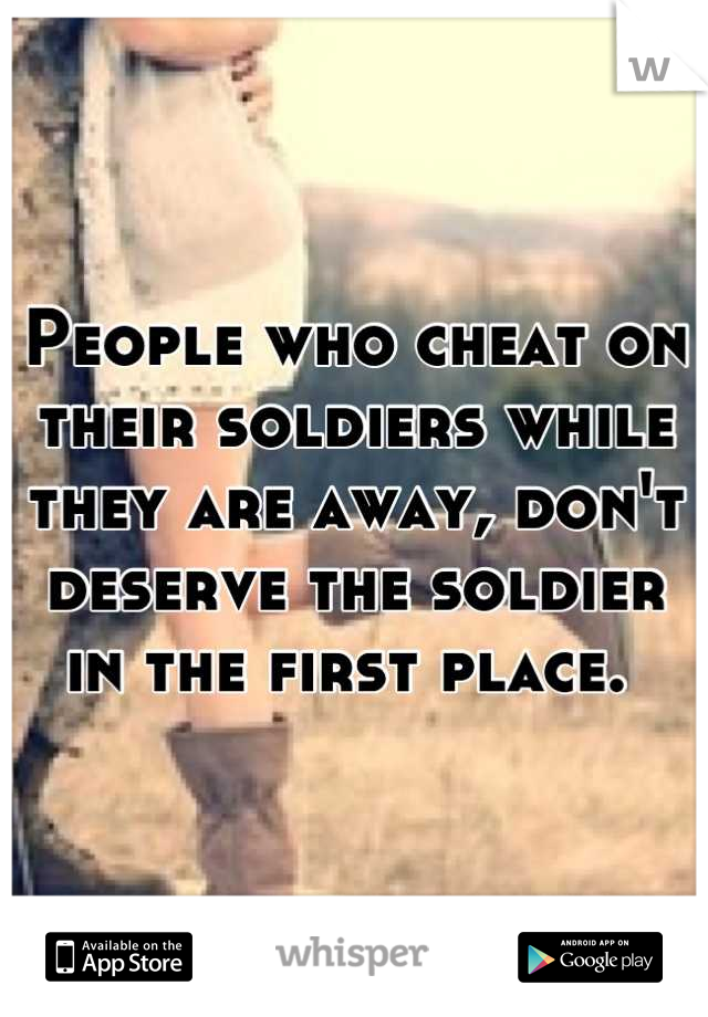 People who cheat on their soldiers while they are away, don't deserve the soldier in the first place.