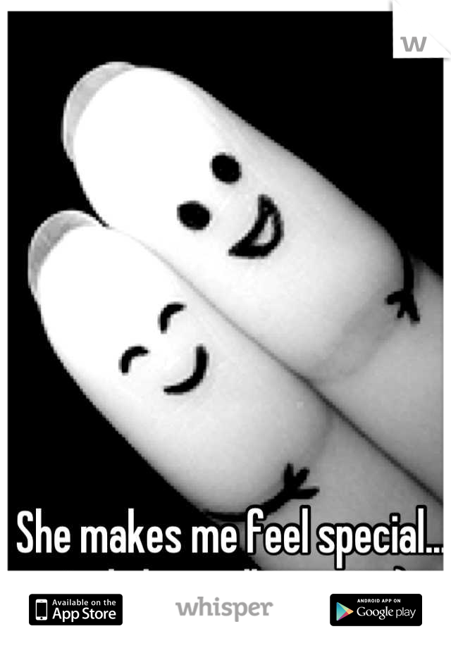 She makes me feel special... And thats all i want. :)