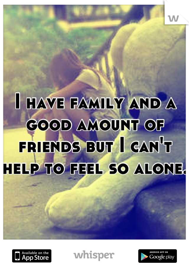 I have family and a good amount of friends but I can't help to feel so alone.