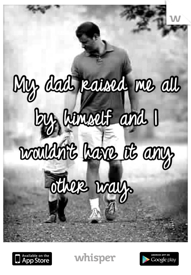 My dad raised me all by himself and I wouldn't have it any other way.