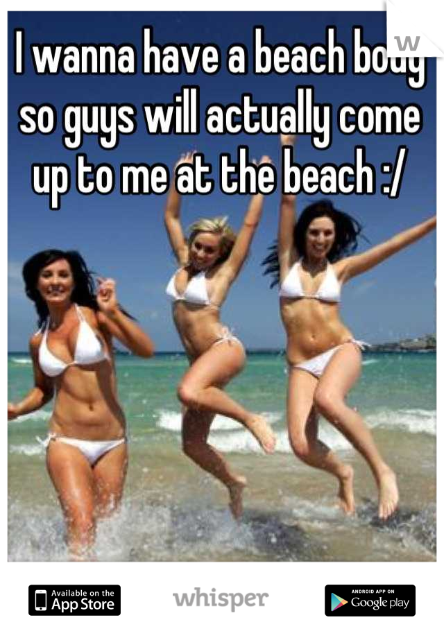 I wanna have a beach body so guys will actually come up to me at the beach :/