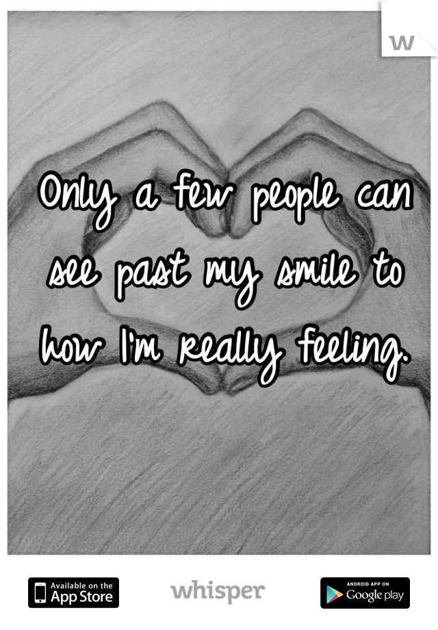 Only a few people can see past my smile to how I'm really feeling.