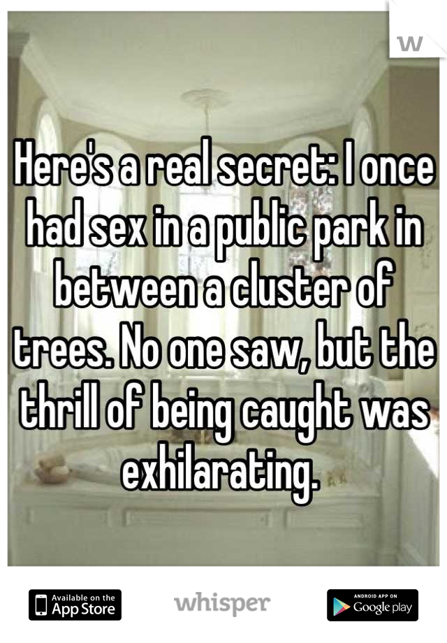 Here's a real secret: I once had sex in a public park in between a cluster of trees. No one saw, but the thrill of being caught was exhilarating.