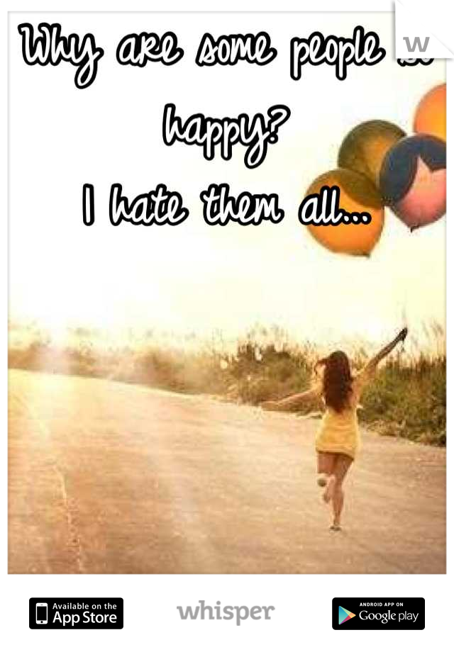 Why are some people so happy? I hate them all...