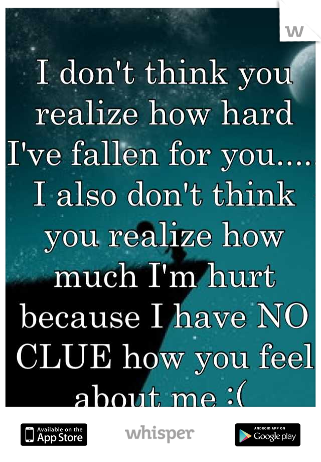 I don't think you realize how hard I've fallen for you..... I also don't think you realize how much I'm hurt because I have NO CLUE how you feel about me :(