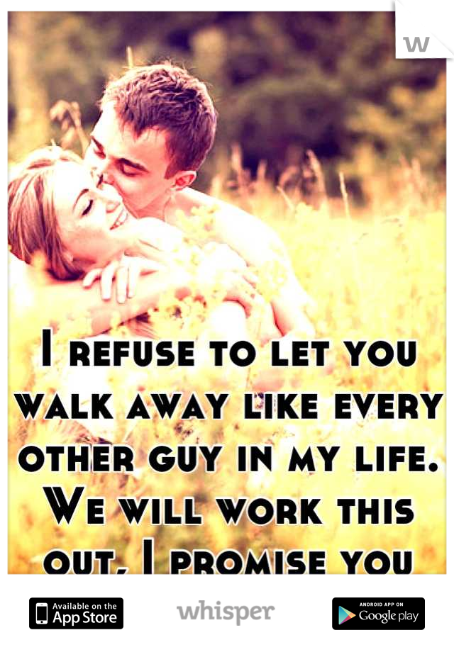 I refuse to let you walk away like every other guy in my life.  We will work this out, I promise you that.