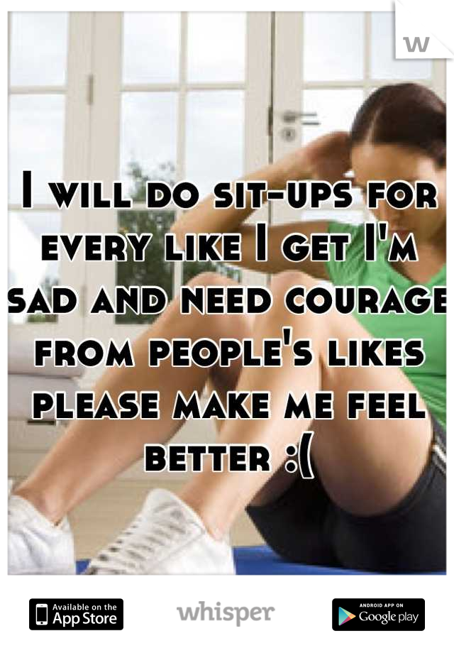 I will do sit-ups for every like I get I'm sad and need courage from people's likes please make me feel better :(