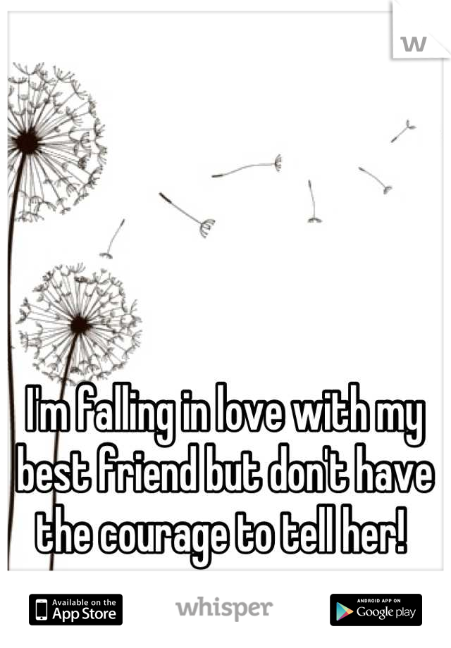 I'm falling in love with my best friend but don't have the courage to tell her!