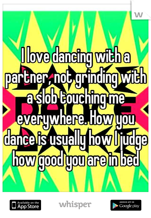 I love dancing with a partner, not grinding with a slob touching me everywhere. How you dance is usually how I judge how good you are in bed