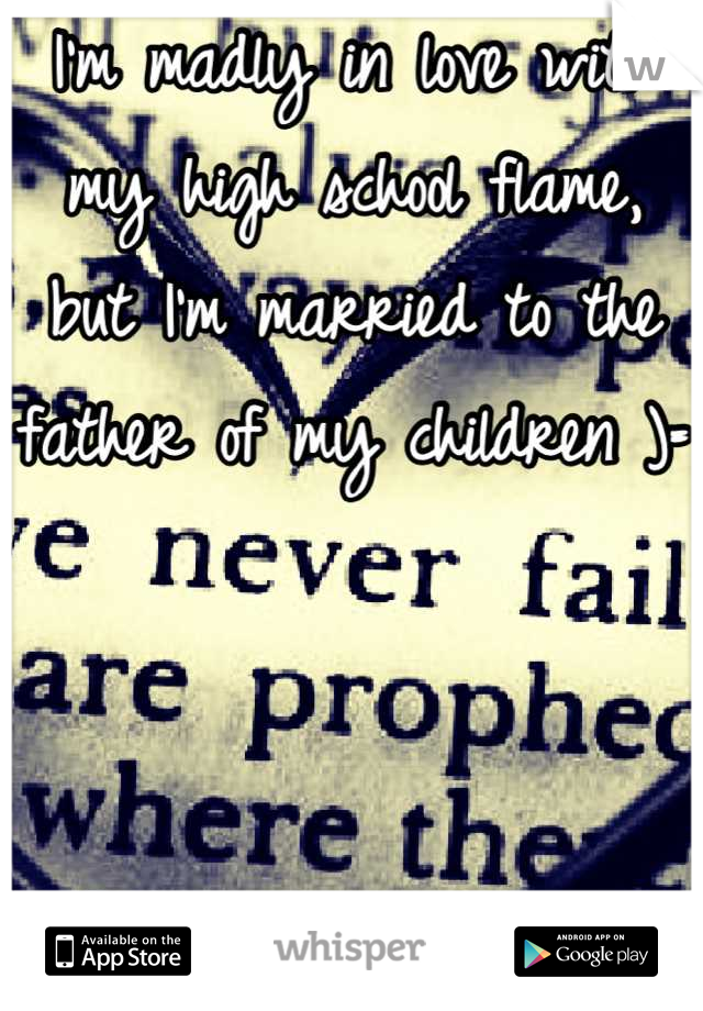 I'm madly in love with my high school flame, but I'm married to the father of my children )=