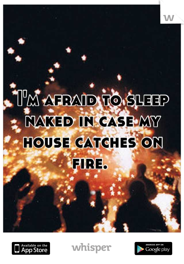 I'm afraid to sleep naked in case my house catches on fire.
