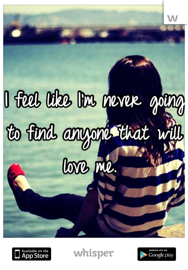 I feel like I'm never going to find anyone that will love me.