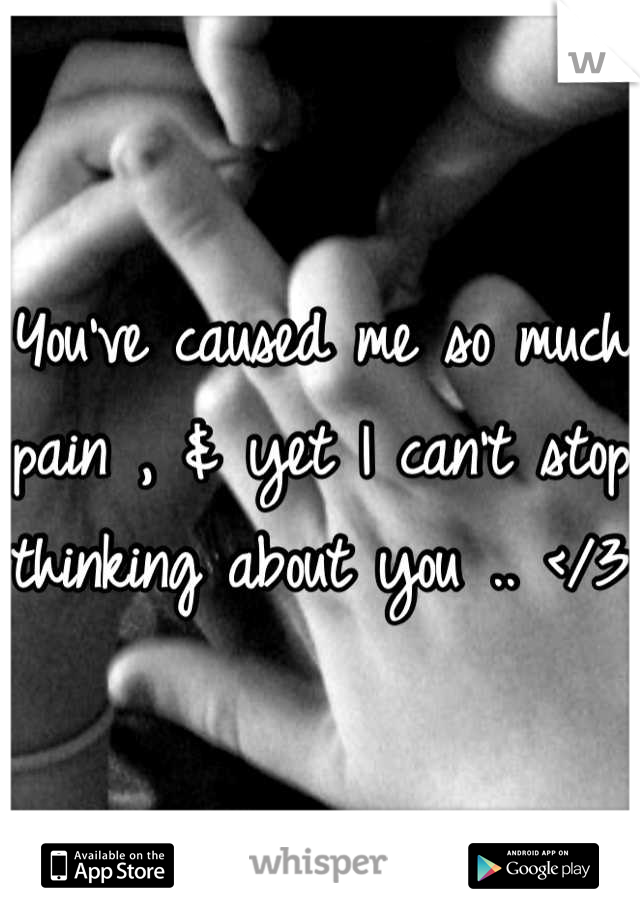 You've caused me so much pain , & yet I can't stop thinking about you .. </3