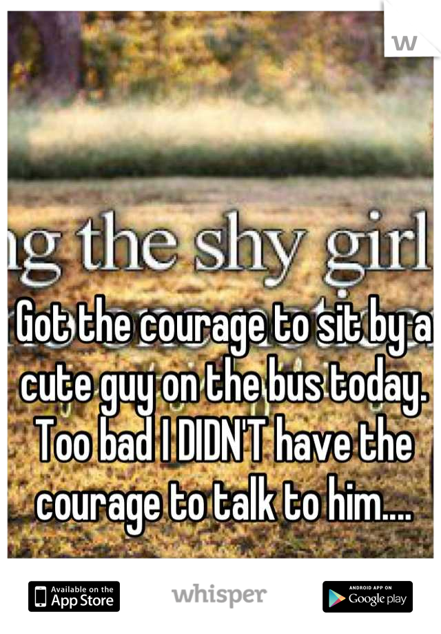 Got the courage to sit by a cute guy on the bus today. Too bad I DIDN'T have the courage to talk to him....