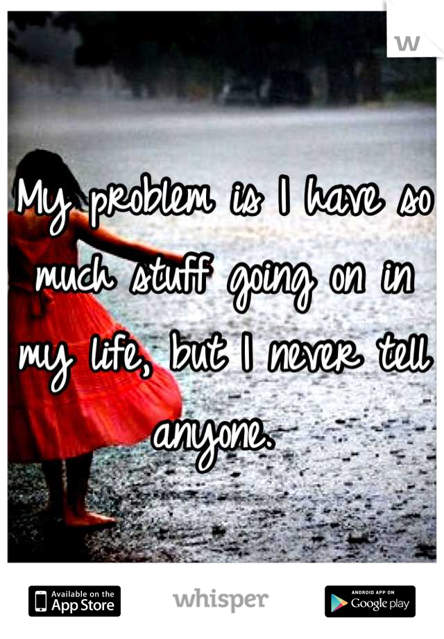 My problem is I have so much stuff going on in my life, but I never tell anyone.