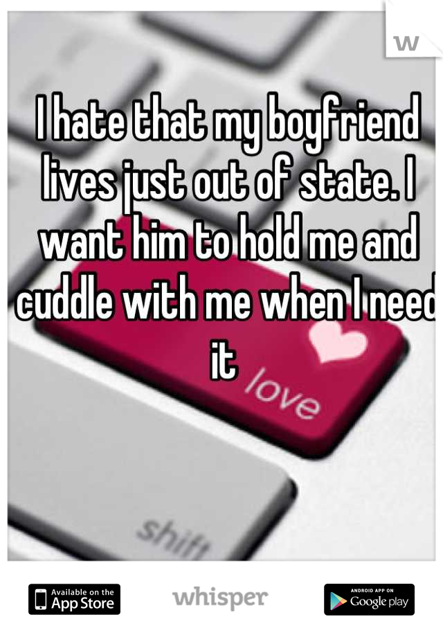 I hate that my boyfriend lives just out of state. I want him to hold me and cuddle with me when I need it
