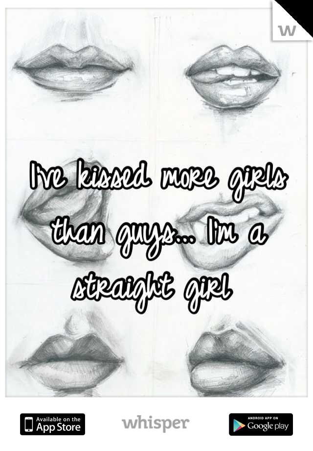 I've kissed more girls than guys... I'm a straight girl