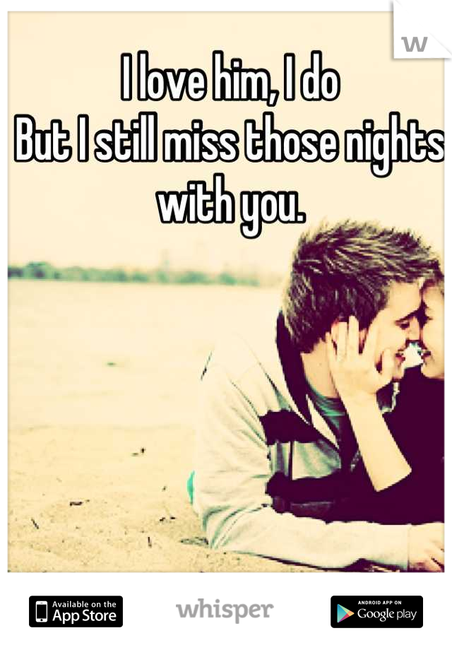 I love him, I do But I still miss those nights with you.