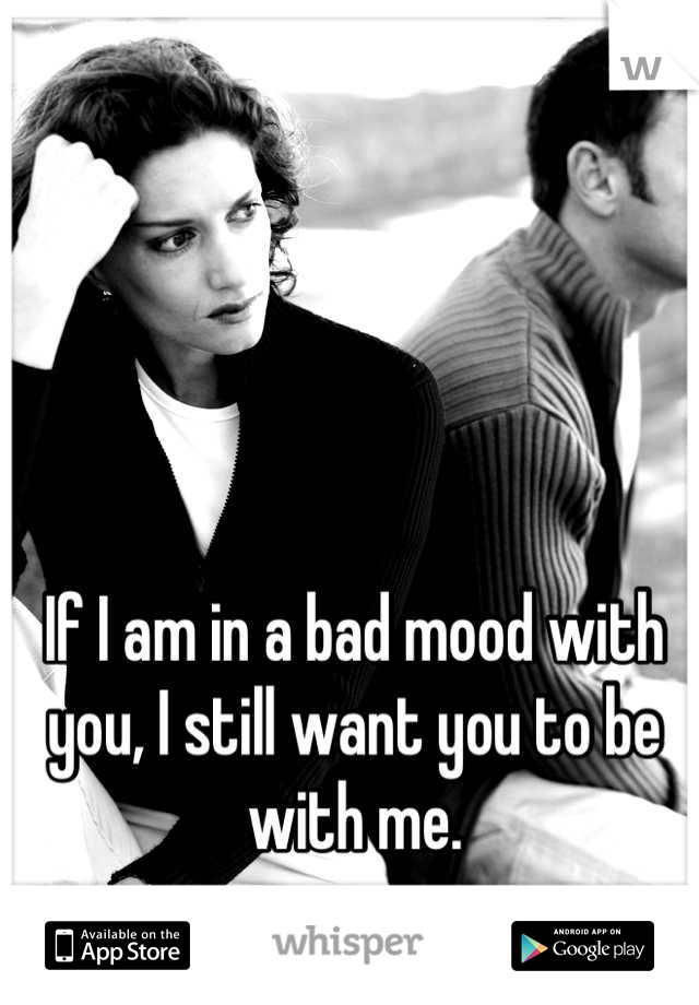 If I am in a bad mood with you, I still want you to be with me.