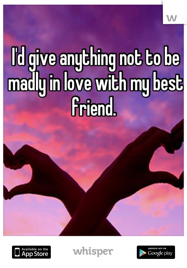 I'd give anything not to be madly in love with my best friend.