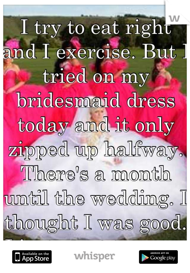 I try to eat right and I exercise. But I tried on my bridesmaid dress today and it only zipped up halfway. There's a month until the wedding. I thought I was good. I just want to cry.