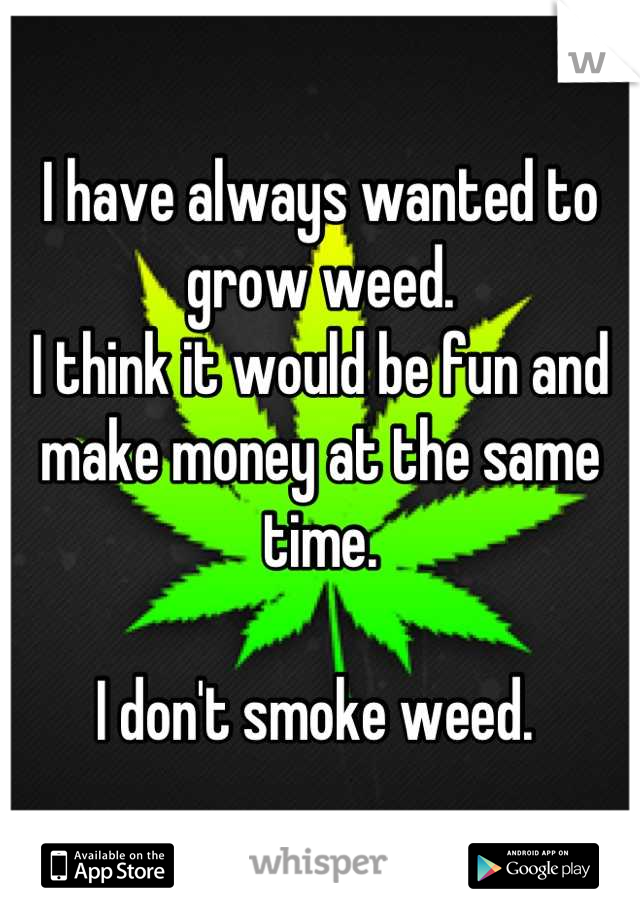 I have always wanted to grow weed.  I think it would be fun and make money at the same time.   I don't smoke weed.