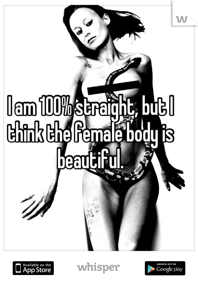 I am 100% straight, but I think the female body is beautiful.