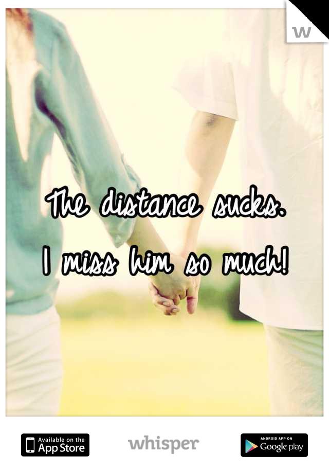 The distance sucks.  I miss him so much!