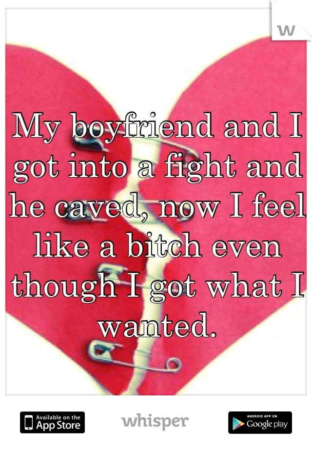 My boyfriend and I got into a fight and he caved, now I feel like a bitch even though I got what I wanted.
