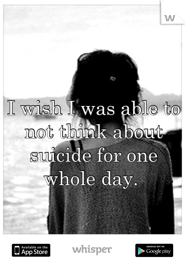 I wish I was able to not think about suicide for one whole day.