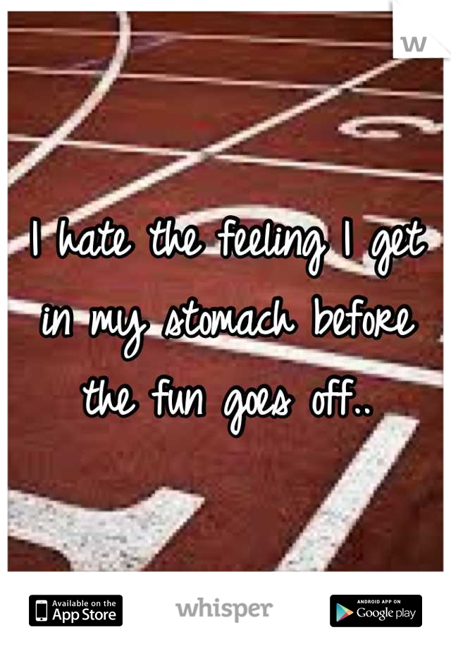 I hate the feeling I get in my stomach before the fun goes off..