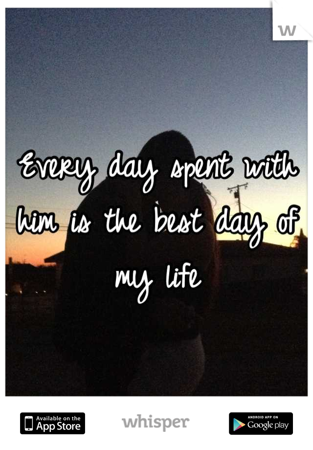 Every day spent with him is the best day of my life